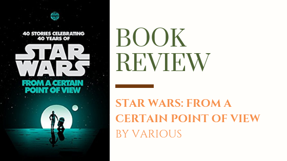 Book Review: Star Wars: From a Certain Point of View | Fun backstories from 40 diverse perspectives